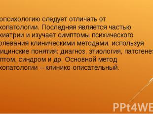 Патопсихологию следует отличать от психопатологии. Последняя является частью пси