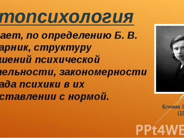 Патопсихология Патопсихология Изучает, по определению Б. В. Зейгарник, структуру нарушений психической деятельности, закономерности распада психики в их сопоставлении с нормой.