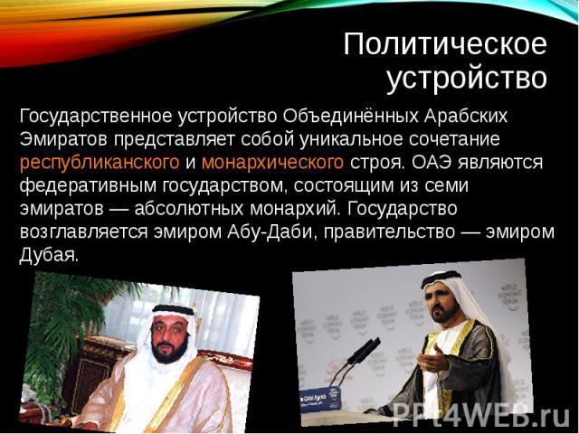 Государственное устройство Объединённых Арабских Эмиратов представляет собой уникальное сочетание республиканского и монархического строя. ОАЭ являются федеративным государством, состоящим из семи эмиратов— абсолютных монархий. Государство возглавл…