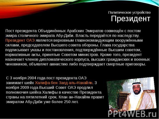 Пост президента Объединённых Арабских Эмиратов совмещён с постом эмира столичного эмиратаАбу-Даби. Власть передаётся по наследству. Президент ОАЭ является верховным главнокомандующим вооружёнными силами, председателем Высшего совета обороны. Глава …