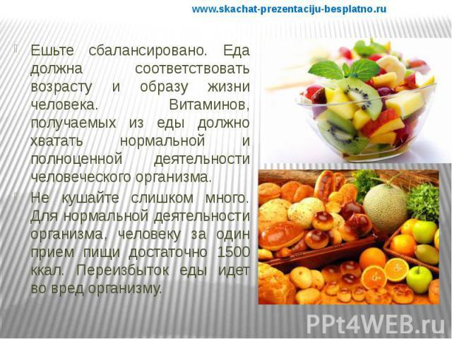 Ешьте сбалансировано. Еда должна соответствовать возрасту и образу жизни человека. Витаминов, получаемых из еды должно хватать нормальной и полноценной деятельности человеческого организма. Ешьте сбалансировано. Еда должна соответствовать возрасту и…