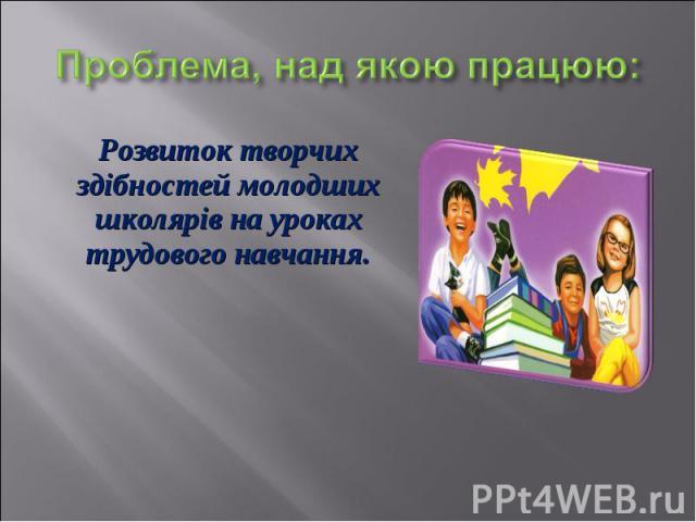Розвиток творчих здібностей молодших школярів на уроках трудового навчання. Розвиток творчих здібностей молодших школярів на уроках трудового навчання.
