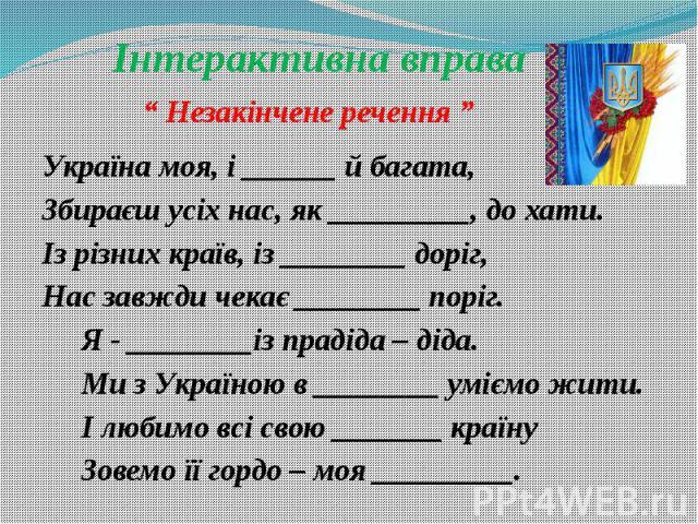 """Інтерактивна вправа """" Незакінчене речення """" Україна моя, і ______ й багата, Збираєш усіх нас, як _________, до хати. Із різних країв, із ________ доріг, Нас завжди чекає ________ поріг. Я - ________із прадіда – діда. Ми з Україною в ________ уміємо …"""