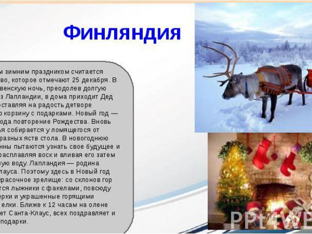 Финляндия Оновным зимним праздником считается Рождество, которое отмечают 25 декабря. В рождественскую ночь, преодолев долгую дорогу из Лапландии, в дома приходит Дед Мороз, оставляя на радость детворе большую корзину с подарками. Новый год — своего…