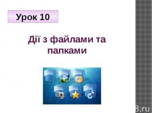 Дії з файлами та папками Урок 10
