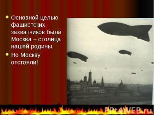 Основной целью фашистских захватчиков была Москва – столица нашей родины. Основн
