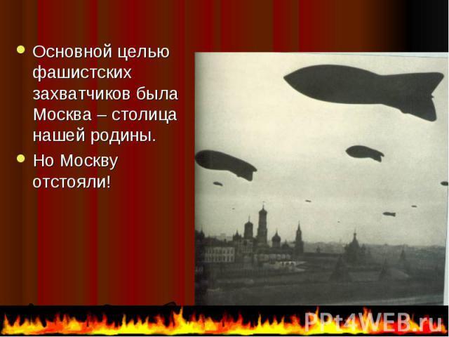 Основной целью фашистских захватчиков была Москва – столица нашей родины. Основной целью фашистских захватчиков была Москва – столица нашей родины. Но Москву отстояли!