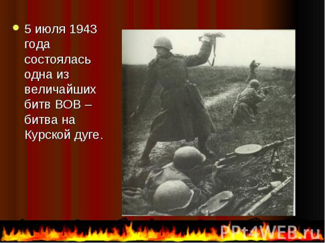 5 июля 1943 года состоялась одна из величайших битв ВОВ – битва на Курской дуге. 5 июля 1943 года состоялась одна из величайших битв ВОВ – битва на Курской дуге.