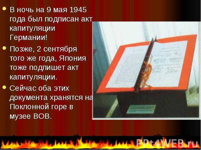 В ночь на 9 мая 1945 года был подписан акт капитуляции Германии! В ночь на 9 мая 1945 года был подписан акт капитуляции Германии! Позже, 2 сентября того же года, Япония тоже подпишет акт капитуляции. Сейчас оба этих документа хранятся на Поклонной г…