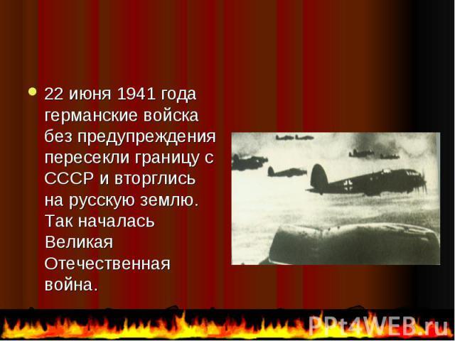 22 июня 1941 года германские войска без предупреждения пересекли границу с СССР и вторглись на русскую землю. Так началась Великая Отечественная война. 22 июня 1941 года германские войска без предупреждения пересекли границу с СССР и вторглись на ру…