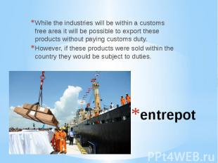 entrepotWhile the industries will be within a customs free area it will be possi