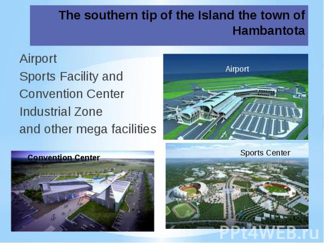 The southern tip of the Island the town of HambantotaAirport Sports Facility and Convention Center Industrial Zoneand other mega facilities