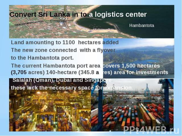Land amounting to 1100 hectares addedThe new zone connected with a flyover to the Hambantota port. The current Hambantota port area covers 1,500 hectares (3,705 acres) 140-hectare (345.8 acres) area for investments. Salalah (Oman), Dubai and Singapo…