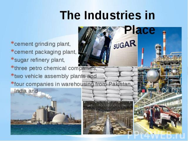 The Industries in Placecement grinding plant, cement packaging plant, sugar refinery plant, three petro chemical companies, two vehicle assembly plants and four companies in warehousing from Pakistan, India and