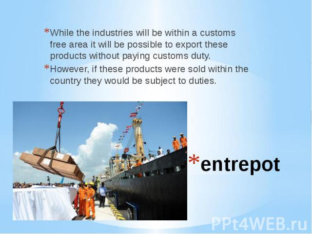 entrepotWhile the industries will be within a customs free area it will be possible to export these products without paying customs duty. However, if these products were sold within the country they would be subject to duties.