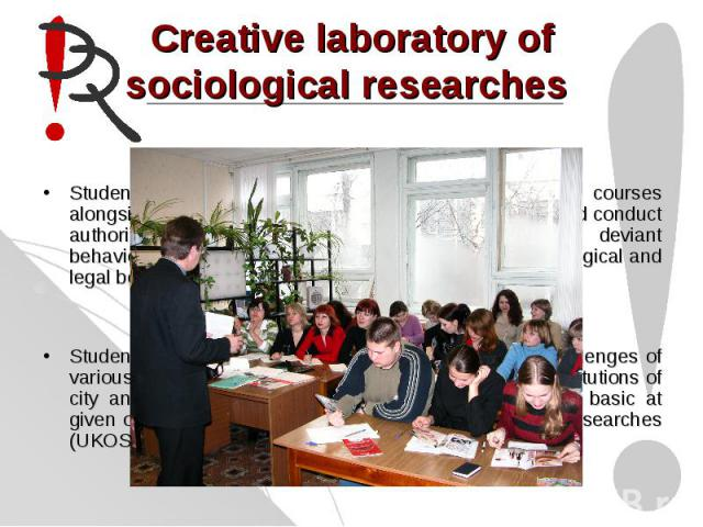 Creative laboratory of sociological researches Students of this speciality during the second the third courses alongside with sociological study prepare a programme and conduct authorial sociological research. Research topics vary: deviant behavior …