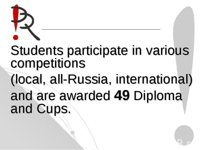 Students participate in variouscompetitions (local, all-Russia, international)and are awarded 49 Diploma and Cups.