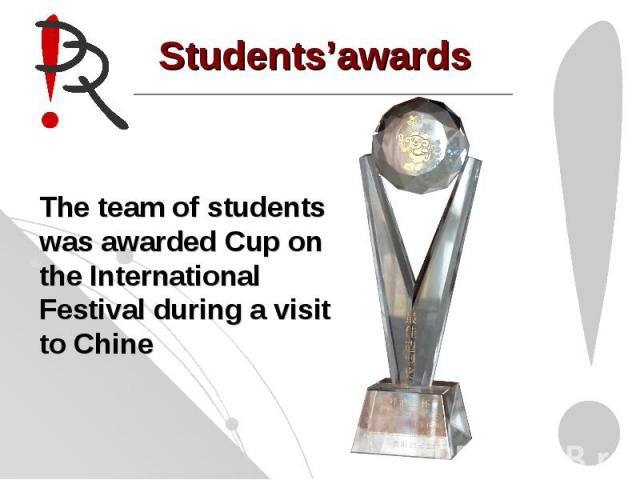 Students'awards The team of students was awarded Cup on the International Festival during a visit to Chine