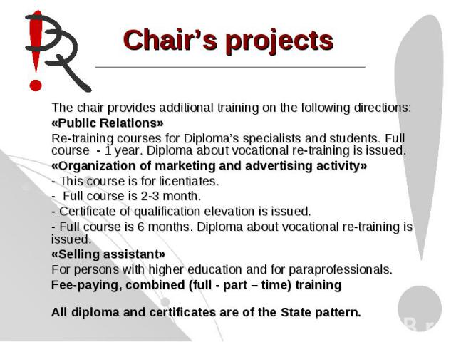 Chair's projectsThe chair provides additional training on the following directions:«Public Relations»Re-training courses for Diploma's specialists and students. Full course - 1 year. Diploma about vocational re-training is issued.«Organization of ma…