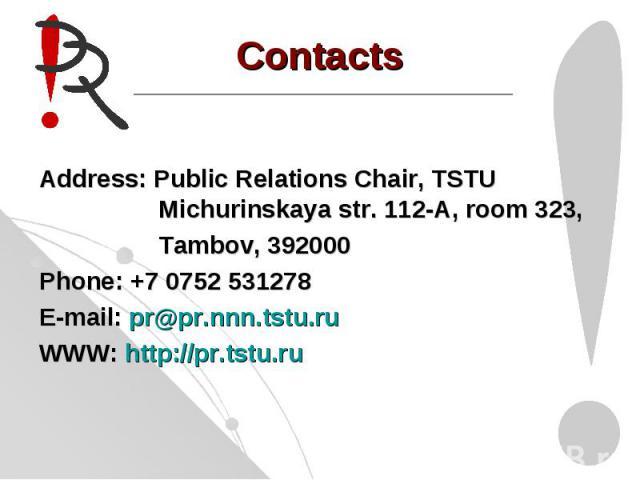 ContactsAddress: Public Relations Chair, TSTU Michurinskaya str. 112-A, room 323, Tambov, 392000 Phone: +7 0752 531278E-mail: pr@pr.nnn.tstu.ruWWW: http://pr.tstu.ru