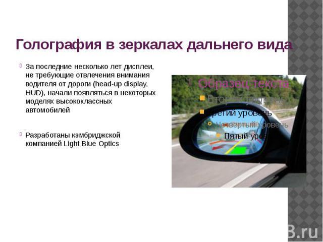 Голография в зеркалах дальнего вида За последние несколько лет дисплеи, не требующие отвлечения внимания водителя от дороги (head-up display, HUD), начали появляться в некоторых моделях высококлассных автомобилей Разработаны кэмбриджской компанией L…