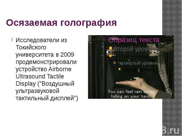 """Осязаемая голография Исследователи из Токийского университета в 2009 продемонстрировали устройство Airborne Ultrasound Tactile Display (""""Воздушный ультразвуковой тактильный дисплей"""")"""