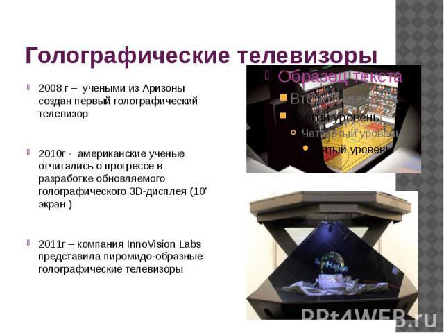 Голографические телевизоры 2008 г – учеными из Аризоны создан первый голографический телевизор 2010г - американские ученые отчитались о прогрессе в разработке обновляемого голографического 3D-дисплея (10' экран ) 2011г – компания InnoVision Labs пре…