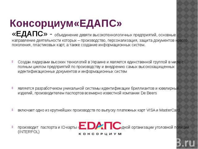 Консорциум«ЕДАПС» «ЕДАПС» - объединение девяти высокотехнологичных предприятий, основные направление деятельности которых – производство, персонализация, защита документов нового поколения, пластиковых карт, а также создание информационных систем. С…