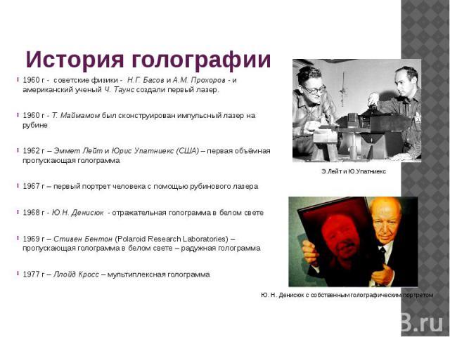 История голографии 1960 г - советские физики - Н.Г. Басов и А.М. Прохоров - и американский ученый Ч. Таунс создалипервый лазер. 1960 г - Т. Маймамомбыл сконструированимпульсный лазер на рубине 1962 г – Эммет Лейт и Юрис Упатниекс (…