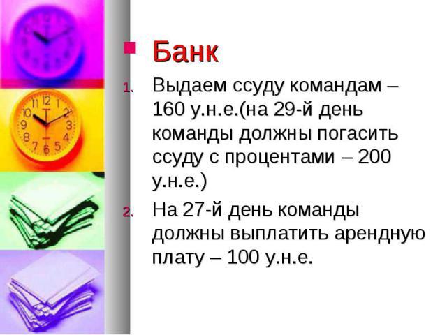Банк Банк Выдаем ссуду командам – 160 у.н.е.(на 29-й день команды должны погасить ссуду с процентами – 200 у.н.е.) На 27-й день команды должны выплатить арендную плату – 100 у.н.е.