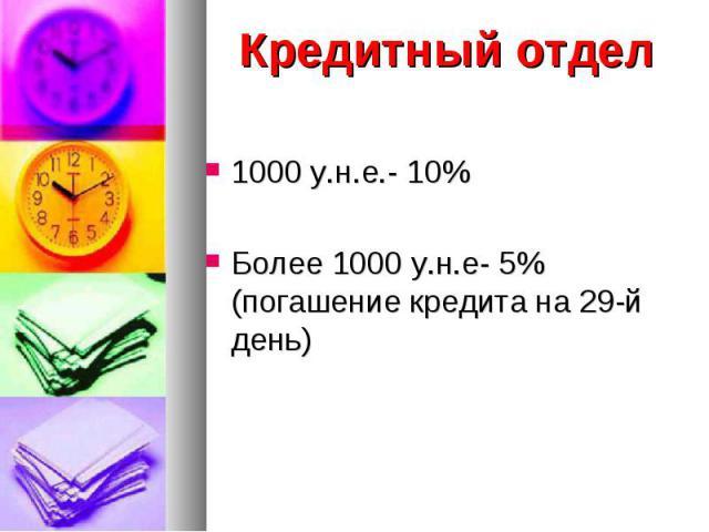 Кредитный отдел Кредитный отдел 1000 у.н.е.- 10% Более 1000 у.н.е- 5% (погашение кредита на 29-й день)