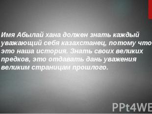 Имя Абылай хана должен знать каждый уважающий себя казахстанец, потому что это н