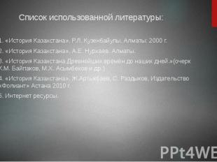 Список использованной литературы: 1. «История Казахстана». Р.Л. Кузенбайулы. Алм