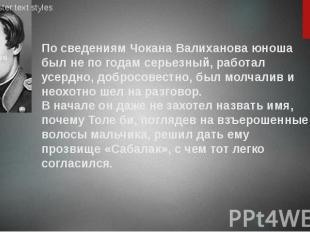 По сведениям Чокана Валиханова юноша был не по годам серьезный, работал усердно,