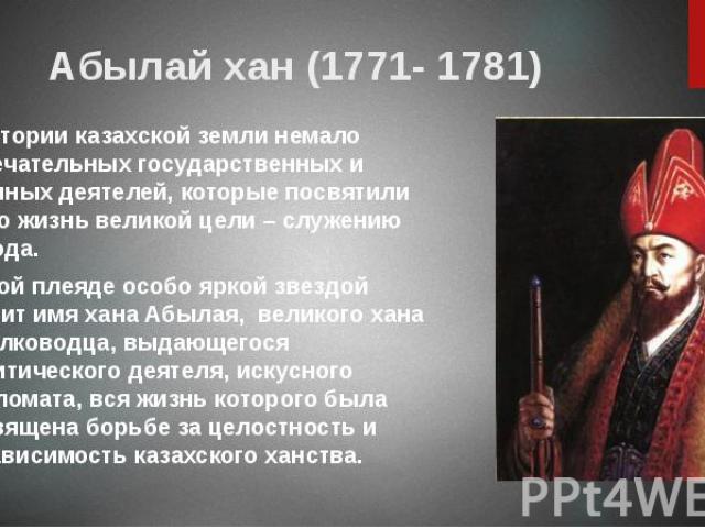 Абылай хан (1771- 1781) В истории казахской земли немало замечательных государственных и военных деятелей, которые посвятили свою жизнь великой цели – служению народа. В этой плеяде особо яркой звездой светит имя хана Абылая,великого хан…
