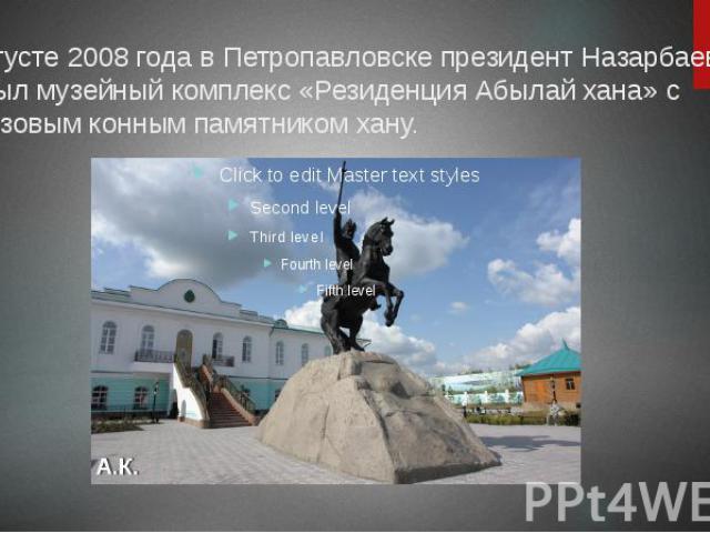 В августе 2008 года в Петропавловске президент Назарбаев открыл музейный комплекс «Резиденция Абылай хана» с бронзовым конным памятником хану.