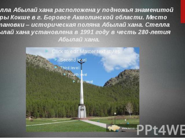 Стелла Абылай ханарасположена у подножья знаменитой горы Кокше в г. БоровоеАкмолинской области. Место установки – историческая поляна Абылай хана.Стелла Абылай ханаустановлена в 1991 году в честь 280-летия Абылай хана.