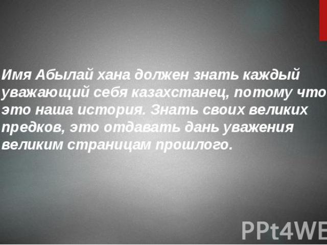 Имя Абылай хана должен знать каждый уважающий себя казахстанец, потому что это наша история. Знать своих великих предков, это отдавать дань уважения великим страницам прошлого. Имя Абылай хана должен знать каждый уважающий себя казахстанец, потому ч…