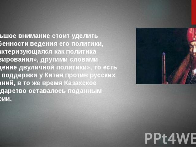 Большое внимание стоит уделить особенности ведения его политики, характеризующаяся как политика «лавирования», другими словами «ведение двуличной политики», то есть ища поддержки у Китая против русских колоний, в то же время Казахское государство ос…