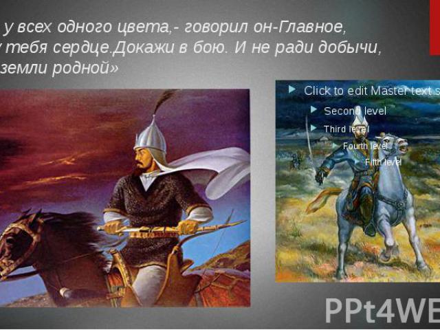 «Кровь у всех одного цвета,- говорил он-Главное, какое у тебя сердце.Докажи в бою. И не ради добычи, а ради земли родной»