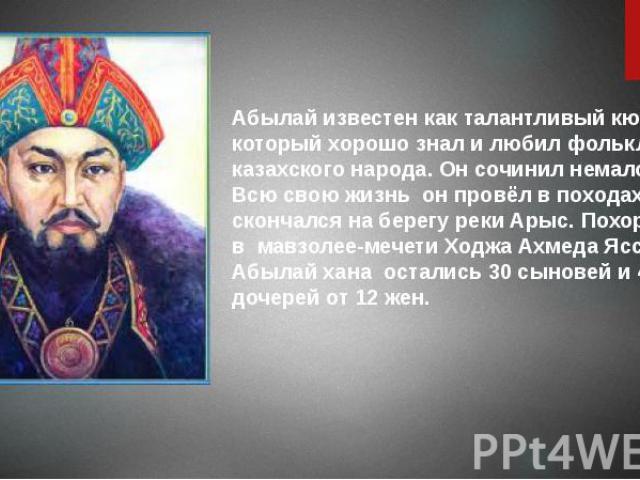 Абылай известен как талантливый кюйши, который хорошо знал и любил фольклор казахского народа. Он сочинил немало кюев. Всю свою жизньон провёл в походах, скончался на берегу реки Арыс. Похоронен вмавзолее-мечети Ходжа Ахмеда …