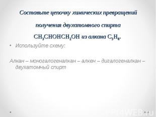 Используйте схему: Используйте схему: Алкан – моногалогеналкан – алкен – дигалог