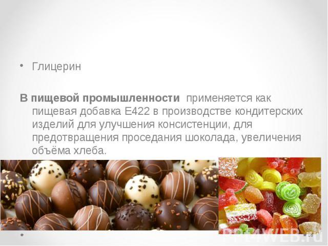 Глицерин Глицерин В пищевой промышленности применяется как пищевая добавка Е422 в производстве кондитерских изделий для улучшения консистенции, для предотвращения проседания шоколада, увеличения объёма хлеба.