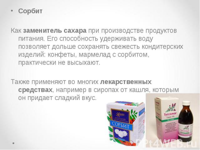Сорбит Сорбит Как заменитель сахара при производстве продуктов питания. Его способность удерживать воду позволяет дольше сохранять свежесть кондитерских изделий: конфеты, мармелад с сорбитом, практически не высыхают. Также применяют во многих лекарс…