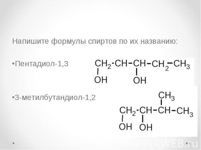 Напишите формулы спиртов по их названию: Напишите формулы спиртов по их названию: Пентадиол-1,3 3-метилбутандиол-1,2