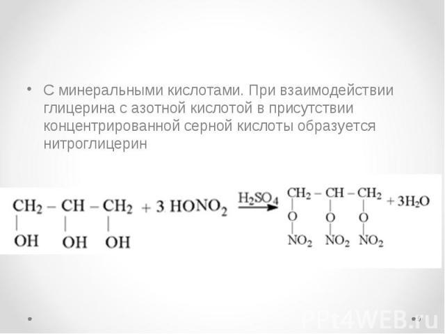 С минеральными кислотами. При взаимодействии глицерина с азотной кислотой в присутствии концентрированной серной кислоты образуется нитроглицерин С минеральными кислотами. При взаимодействии глицерина с азотной кислотой в присутствии концентри…