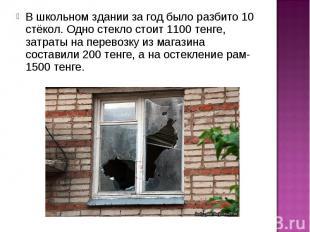В школьном здании за год было разбито 10 стёкол. Одно стекло стоит 1100 тенге, з