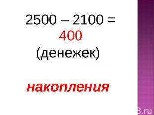 2500 – 2100 = 400 2500 – 2100 = 400 (денежек) накопления