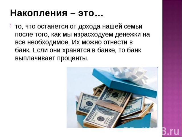 Накопления – это… то, что останется от дохода нашей семьи после того, как мы израсходуем денежки на все необходимое. Их можно отнести в банк. Если они хранятся в банке, то банк выплачивает проценты.