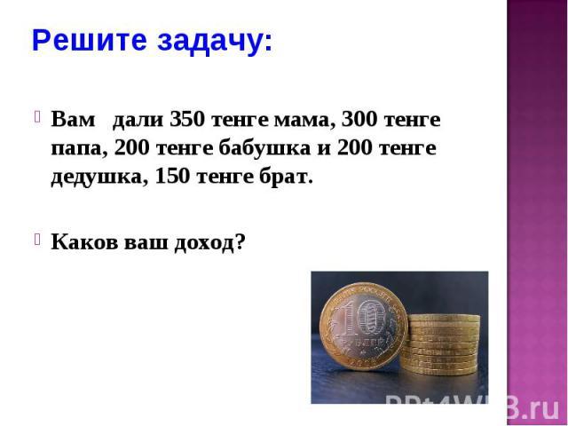 Решите задачу: Вам дали 350 тенге мама, 300 тенге папа, 200 тенге бабушка и 200 тенге дедушка, 150 тенге брат. Каков ваш доход?
